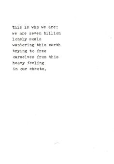 """""""This is who we are: we are seven billion lonely souls wandering this earth trying to free ourselves from this heavy feeling in our chests. Lyric Quotes, Words Quotes, Me Quotes, Sayings, Pretty Words, Love Words, Beautiful Words, Typewriter Series, Simple Words"""