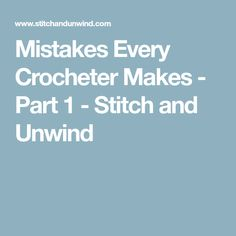 Mistakes Every Crocheter Makes - Part 1 - Stitch and Unwind