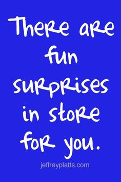 There are fun surprises in store for you.
