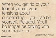 Liberatevi della paura di fallire, della preoccupazione di riuscire, e sarete voi stessi. Rilassatevi. Non guidereste, come state facendo ora, con il piede sul freno. Ecco cosa accadrebbe.
