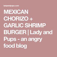 MEXICAN CHORIZO + GARLIC SHRIMP BURGER | Lady and Pups - an angry food blog