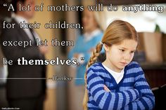 A lot of mothers will do anything for their children, except let them be themselves