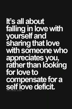 """It's all about falling in love with yourself and sharing that love with someone who appreciates you, rather than looking for love to compensate for a self love deficit."" So true to my life. Great Quotes, Quotes To Live By, Me Quotes, Motivational Quotes, Inspirational Quotes, Love Yourself First Quotes, Wisdom Quotes, Qoutes, The Words"
