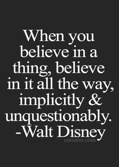 When you believe in a thing, believe in it all the way, implicitly & unquestionably. - Walt Disney