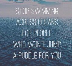 Stop swimming across oceans for people who won't jump a puddle for you.