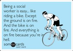 Being a social worker is easy... like riding a bike. Except the ground is on fire. And the bike is on fire. And everything is on fire because you're in hell.