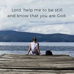 Lord, help me to be still and know that you are God.