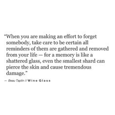 When you are making an effort to forget somebody, take care to be certain all reminders of them are gathered and removed from your life — for a memory is like a shattered glass, even the smallest shard can pierce the skin and cause tremendous damage. –Beau Taplin