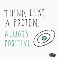 Think like a proton. Always positive.