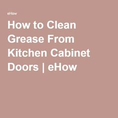 how to clean grease from kitchen cabinet doors ehow
