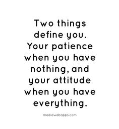 Two things define you. Your patience when you have nothing, and your attitude when you have everything. ~Unknown. Brilliant quote. So true. Most of the time we are trudging uphill, but do we change if we have money? Do we continue to love our old friends? Share with our family? Keep in touch with loved ones? Or are we now a bit above all that?
