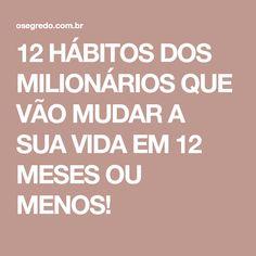 12 HÁBITOS DOS MILIONÁRIOS QUE VÃO MUDAR A SUA VIDA EM 12 MESES OU MENOS!