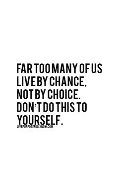 Far too many of us live by chance, not by choice.  Don't do this to yourself. #change, #quote