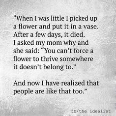 "Truths #584: When I was little I picked up a flower and put it in a vase. After a few days, it died. I asked my mom why and she said, ""You can't force a flower to thrive somewhere it doesn't belong to."" And now, I have realized that people are like that too."
