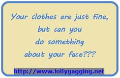 Funny insult - Your clothes are just fine, but can you do something about your face?  Created by L. B. Sommer, author of 199 Ways To Improve Your Relationships, Marriage, and Sex Life