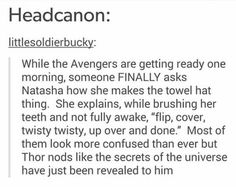MORE LIKE THOR FURTHER EXPLAINS IT TO THE REST OF THEM LIKE COME ON THAT MAN HAD LUXURIOUS FLOWING LOCKS LONG BEFORE NATASHA WAS EVEN BORN THERE AIN'T NO DANG WAY HE DOESN'T KNOW HOW TO DO THE TOWEL HAT!