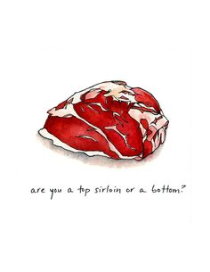 Are You a Top Sirloin, or a Bottom - cheeky meat print