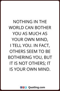 peace of mind quotes Nothing in the world can bother you as much as your own mind, I tell you. In fact, others seem to be bothering you, but it is not others; it is your own mind. Yoga Quotes, Lyric Quotes, True Quotes, Motivational Quotes, Inspirational Quotes, Peace Of Mind Quotes, Quotes To Live By, Compassion Quotes, Perspective Quotes