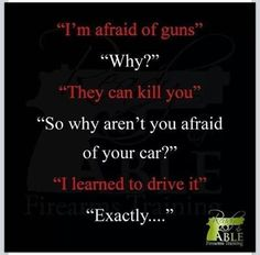 """""""I'm afraid of guns""""  """"Why?""""  """"They can kill you""""  """"So why aren't you afraid of your car?""""  """"I learned to drive it""""  """"Exactly . . ."""""""