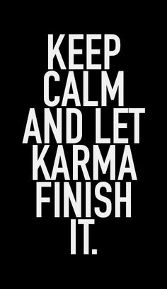 Keep calm and let karma finish it.