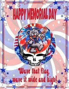 Happy Memorial Day. Wave that flag, wave it wide and high! Grateful Dead
