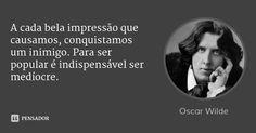 A cada bela impressão que causamos, conquistamos um inimigo. Para ser popular é indispensável ser medíocre. — Oscar Wilde