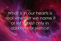 What is in our hearts is real whether we name it or let it exist only in darkness or silence.