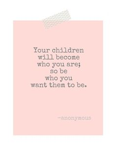 Your children will become who you are; so be who you want them to be.  #quotes #parenting #goodrolemodel