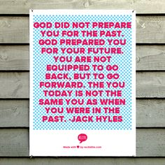 God did not prepare you for the past. God prepared you for your future. You are not equipped to go back, but to go forward. The you today is not the same you as when you were in the past. -Jack Hyles