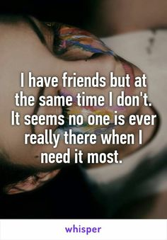 Relationship Quotes - I have friends but at the same time I don& It seems no one is ever really . Now Quotes, Hurt Quotes, Life Quotes, No Friends Quotes, Funny Quotes, Crush Quotes, Selfish Friend Quotes, Depressing Quotes, Nature Quotes