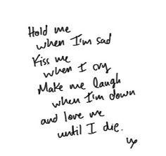 Hold me , kiss me ,make me laugh , love me .