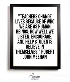 Teachers change lives because of who we are as human beings...