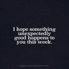 livelifehappy quote - I hope something unexpectedly good happens to you this week.