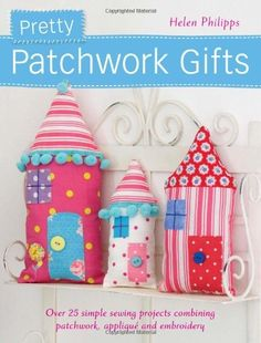 Pretty Patchwork Gifts: Over 25 Simple Sewing Projects Combining Patchwork, Applique and Embroidery by Helen Philipps, http://www.amazon.co.uk/dp/144630213X/ref=cm_sw_r_pi_dp_liwgrb0DS1DSZ