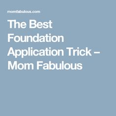 The Best Foundation Application Trick – Mom Fabulous