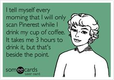 I tell myself every morning that I will only scan Pinterest while I drink my cup of coffee. It takes me 3 hours to drink it, but that's beside the point.