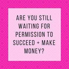 Stop waiting for permission to succeed + make money! Read how to give it to yourself so you can start making more money now! | theadventurebabe.weebly.com