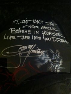 Don't take shit from anyone. Believe in yourself. Live the life you dream. -- Gene Simmons