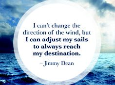 I can'tchange the direction of the wind,but I can adjust my sail to always reach my destination.
