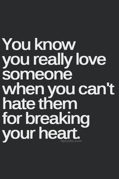 You know you really love someone when you can't hate them for breaking your heart. Love. Relationship. Quote.