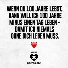 Wenn du 100 Jahre lebst, dann will ich 100 Jahre minus einen Tag leben - damit ich niemals ohne dich leben muss. Winnie Pooh