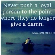 Never push a loyal person. I have been pushed to that point.  It sucks.