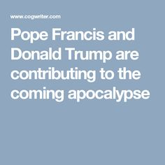 Pope Francis and Donald Trump are contributing to the coming apocalypse