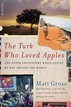 "The Turk Who Loved Apples: and other tales of losing my way around the world, by Matt Gross. (Da Capo Press, 2013). While writing his Frugal Traveler column for the New York Times, Matt Gross began to feel hemmed in by its focus on what he thought of as ""traveling on the cheap at all costs."" When his editor offered him the opportunity to do something less structured, Gross began a more immersive form of travel that allowed him to ""lose his way all over the globe."""
