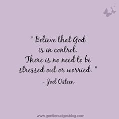 """""""Believe that God is in control. There is no need to be stressed out or worried""""  -Joel Osteen"""