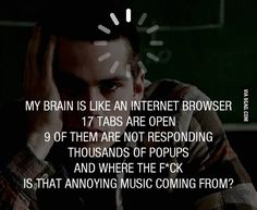 My brain is like an internet browser.