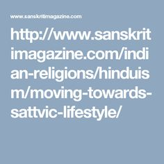 http://www.sanskritimagazine.com/indian-religions/hinduism/moving-towards-sattvic-lifestyle/