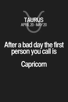 After a bad day the first person you call is Capricorn. Taurus | Taurus Quotes | Taurus Horoscope | Taurus Zodiac Signs
