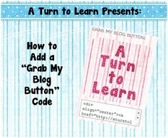 "A Turn to Learn: How To Add a ""Grab My Button"" Code to Your Blog!"