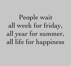 People wait all week for Friday, all year fo summer, and all life for happiness.